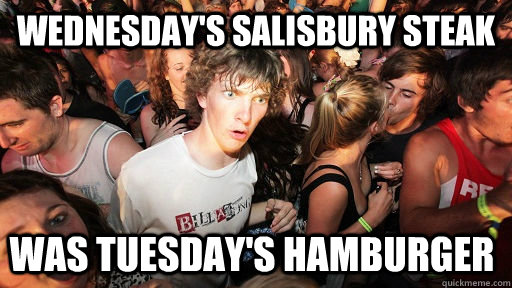 wednesdays salisbury steak was tuesdays hamburger  - Sudden Clarity Clarence