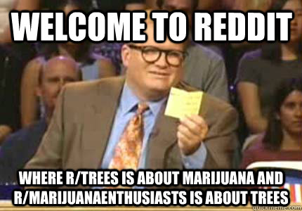 welcome to reddit where rtrees is about marijuana and rmar - Drew carey
