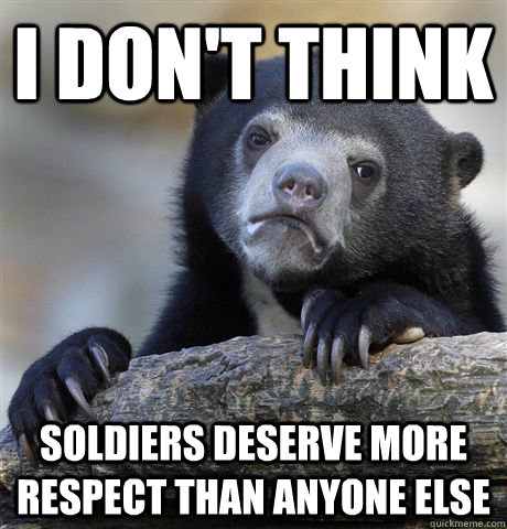 i dont think soldiers deserve more respect than anyone else - Confession Bear