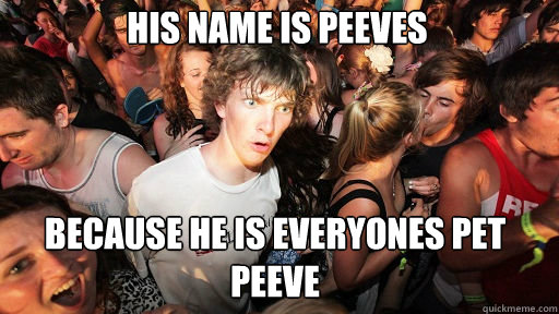 his name is peeves because he is everyones pet peeve - Sudden Clarity Clarence