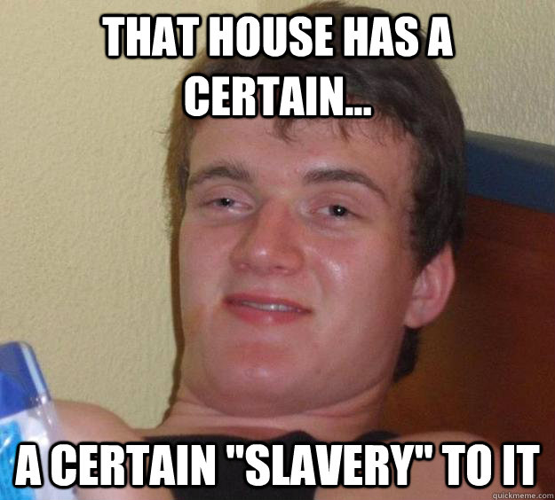 that house has a certain a certain slavery to it - 10 Guy