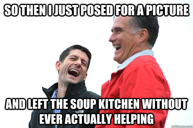 so then i just posed for a picture and left the soup kitchen - Lying RomneyRyan