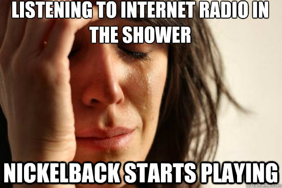 listening to internet radio in the shower nickelback starts  - First World Problems