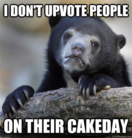 i dont upvote people on their cakeday  - Confession Bear