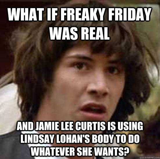 what if freaky friday was real and jamie lee curtis is using - conspiracy keanu