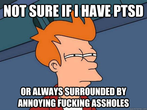 not sure if i have ptsd or always surrounded by annoying fuc - Futurama Fry