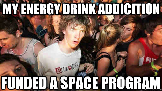 my energy drink addicition funded a space program - Sudden Clarity Clarence