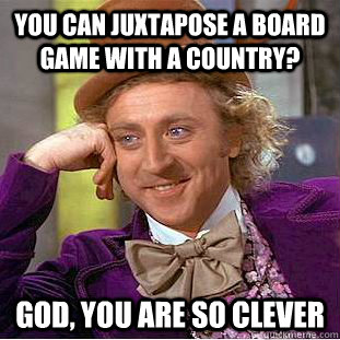 you can juxtapose a board game with a country god you are  - Busy Wonka