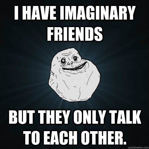 i have imaginary friends but they only talk to each other - Forever Alone