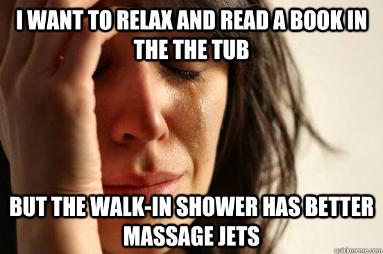 i want to relax and read a book in the the tub but the walk - First World Problems