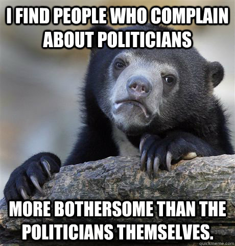 i find people who complain about politicians more bothersome - Confession Bear