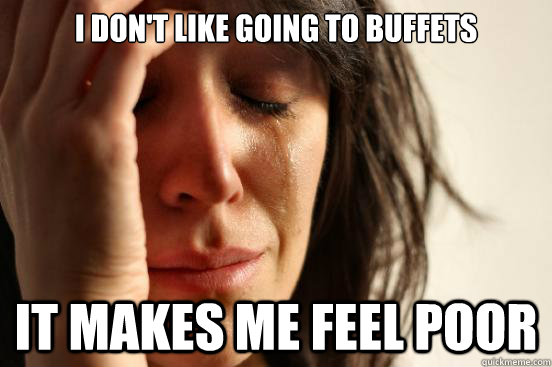 i dont like going to buffets it makes me feel poor - First World Problems