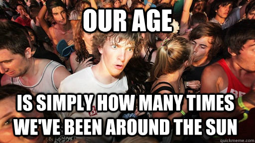 our age is simply how many times weve been around the sun - Sudden Clarity Clarence