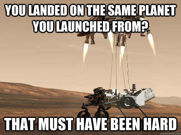 you landed on the same planet you launched from that must h - unimpressed rover