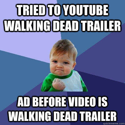 tried to youtube walking dead trailer ad before video is wal - Success Kid