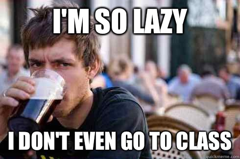 Im so lazy I dont even go to class - Lazy College Senior