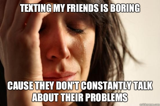 Texting my friends is boring Cause they dont constantly talk - First World Problems