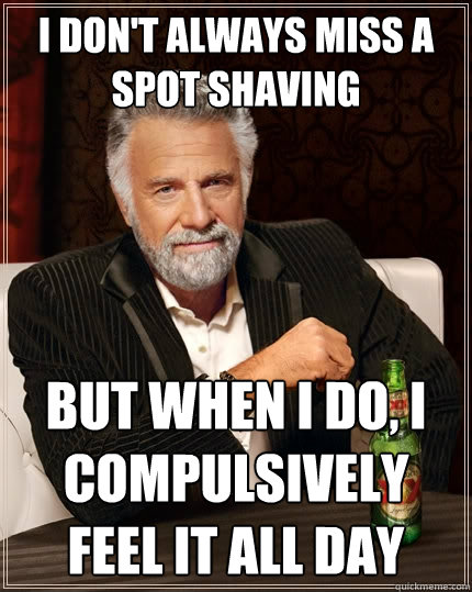 i dont always miss a spot shaving but when i do i compulsi - The Most Interesting Man In The World