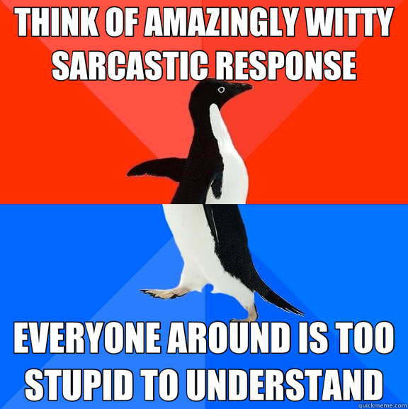 THINK OF AMAZINGLY WITTY SARCASTIC RESPONSE EVERYONE AROUND  - Socially Awesome Awkward Penguin