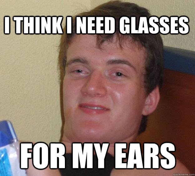 i think i need glasses for my ears - 10 Guy