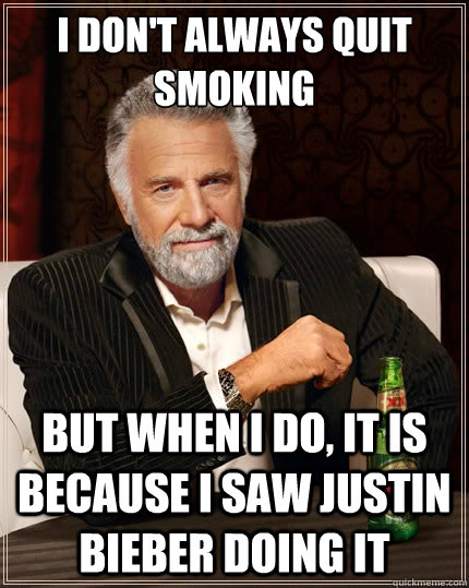 i dont always quit smoking but when i do it is because i s - The Most Interesting Man In The World