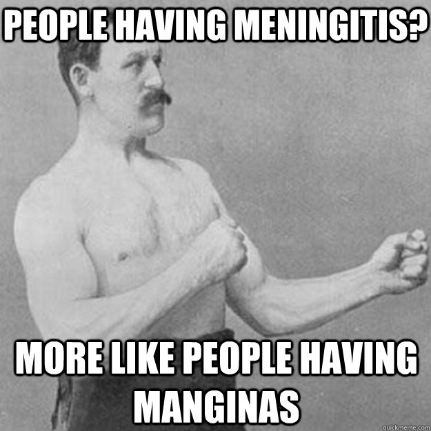 people having meningitis more like people having manginas - overly manly man