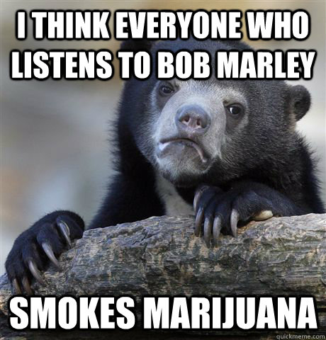 i think everyone who listens to bob marley smokes marijuana  - Confession Bear