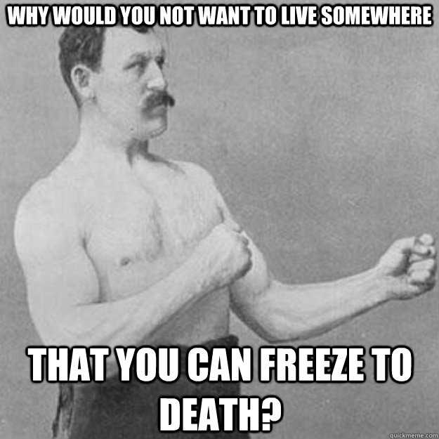 why would you not want to live somewhere that you can freeze - overly manly man