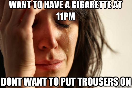 want to have a cigarette at 11pm dont want to put trousers o - First World Problems