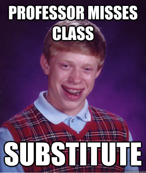 professor misses class substitute - Bad Luck Brian