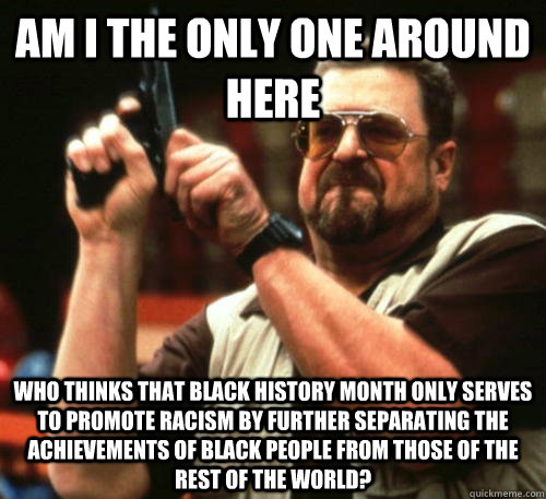 am i the only one around here who thinks that black history  - Am I The Only One Around Here