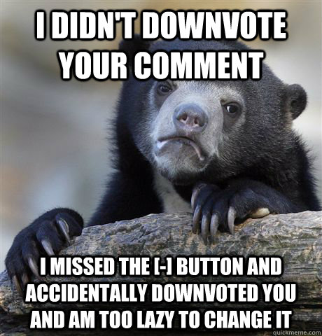 i didnt downvote your comment i missed the button and  - Confession Bear