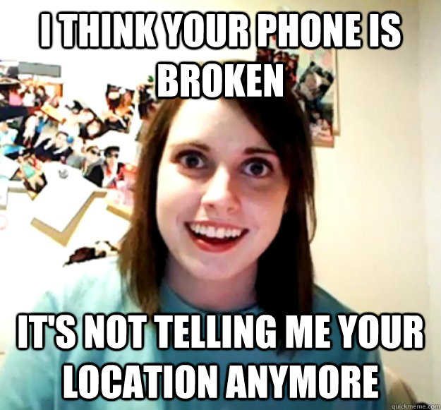 i think your phone is broken its not telling me your locati - Overly Attached Girlfriend
