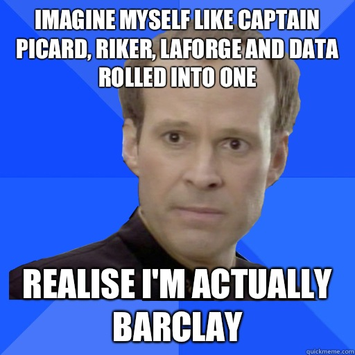 Imagine myself like Captain Picard Riker LaForge and Data ro - Socially Awkward Barclay