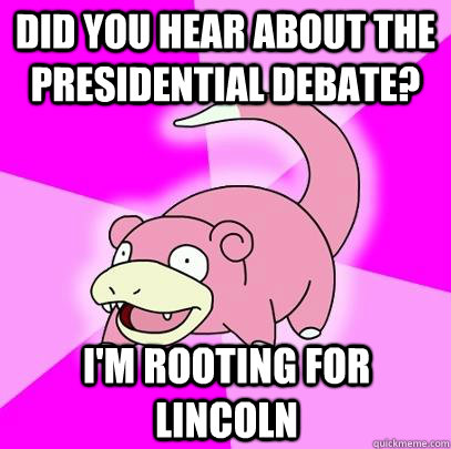 did you hear about the presidential debate im rooting for  - Slowpoke