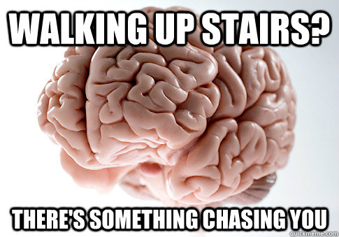 walking up stairs theres something chasing you - Scumbag Brain