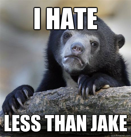 i hate less than jake - Confession Bear