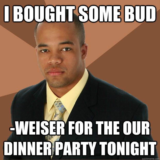 i bought some bud weiser for the our dinner party tonight - Successful Black Man