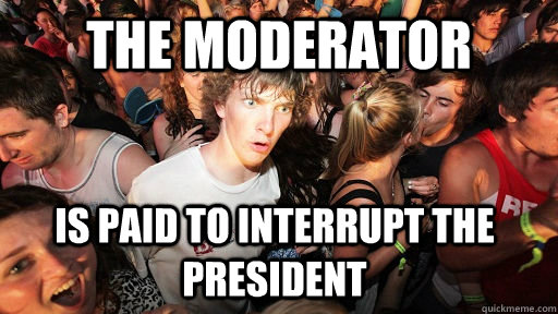 the moderator is paid to interrupt the president - Sudden Clarity Clarence