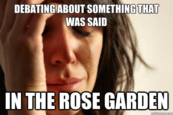 debating about something that was said in the rose garden - First World Problems