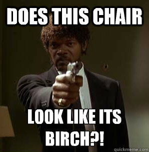 does this chair look like its birch  - Samuel L Pulp Fiction