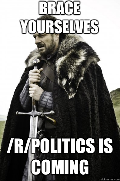 Brace Yourselves rpolitics is coming  - Game of Thrones