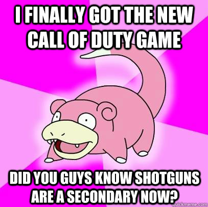 i finally got the new call of duty game did you guys know s - Slowpoke