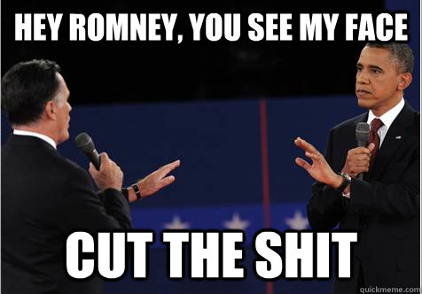 hey romney you see my face cut the shit - Omnipotent Obama