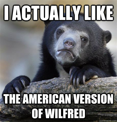 i actually like the american version of wilfred - Confession Bear