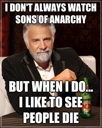 I dont always watch Sons of Anarchy But when I do I like to  - The Most Interesting Man In The World