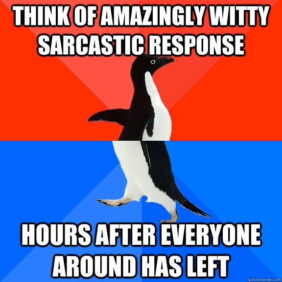 think of amazingly witty sarcastic response hours after ever - Socially Awesome Awkward Penguin