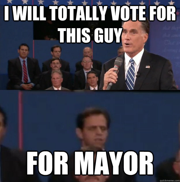 i will totally vote for this guy for mayor - Typical Undecided Voter