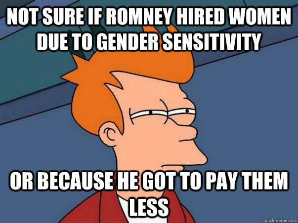 not sure if romney hired women due to gender sensitivity or - Not sure Fry