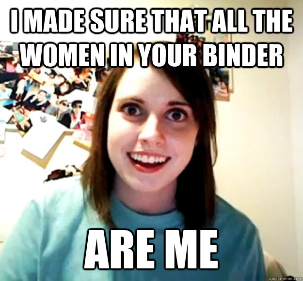 i made sure that all the women in your binder are me - Overly Attached Girlfriend